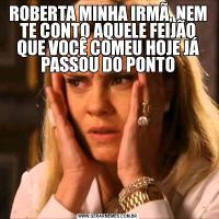 ROBERTA MINHA IRMÃ, NEM TE CONTO AQUELE FEIJÃO QUE VOCÊ COMEU HOJE JÁ PASSOU DO PONTO