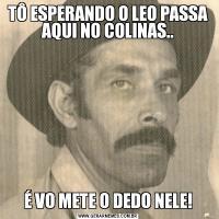 TÔ ESPERANDO O LEO PASSA AQUI NO COLINAS..É VO METE O DEDO NELE!