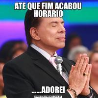 ATE QUE FIM ACABOU HORARIO......ADOREI