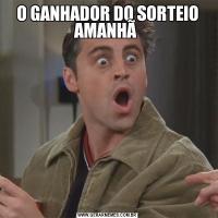 O GANHADOR DO SORTEIO AMANHÃ