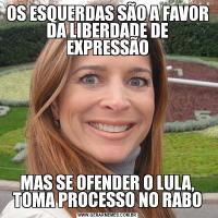 OS ESQUERDAS SÃO A FAVOR DA LIBERDADE DE EXPRESSÃOMAS SE OFENDER O LULA, TOMA PROCESSO NO RABO