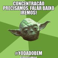 CONCENTRAÇÃO PRECISAMOS, FALAR BAIXO IREMOS!#YODADOBEM