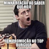 MINHA REAÇÃO AO SABER QUE HOJETEM PROMOÇÃO NO TOP BURGUER