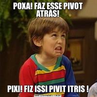 POXA! FAZ ESSE PIVOT ATRÁS!PIXI! FIZ ISSI PIVIT ITRIS !