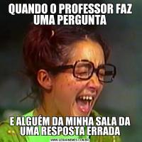 QUANDO O PROFESSOR FAZ UMA PERGUNTAE ALGUÉM DA MINHA SALA DA UMA RESPOSTA ERRADA