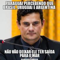 PARAGUAI PERCEBENDO QUE BRASIL, URUGUAI E ARGENTINA NÃO VÃO DEIXAR ELE TER SAÍDA PARA O MAR