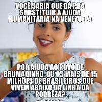 VOCÊ SABIA QUE DÁ PRA SUBSTITUIR A AJUDA HUMANITÁRIA NA VENEZUELAPOR AJUDA AO POVO DE BRUMADINHO, OU OS MAIS DE 15 MILHÕES DE BRASILEIROS QUE VIVEM ABAIXO DA LINHA DA POBREZA?
