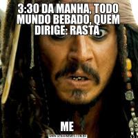 3:30 DA MANHA, TODO MUNDO BEBADO, QUEM DIRIGE: RASTA ME