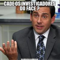 CADE OS INVESTIGADORES DO FACE ?