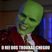 O REI DOS TROUXAS CHEGOU