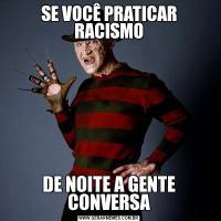 SE VOCÊ PRATICAR RACISMODE NOITE A GENTE CONVERSA