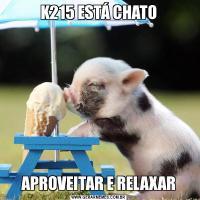 K215 ESTÁ CHATOAPROVEITAR E RELAXAR
