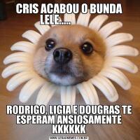 CRIS ACABOU O BUNDA LELE.....              RODRIGO, LIGIA E DOUGRAS TE ESPERAM ANSIOSAMENTE KKKKKK