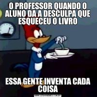 O PROFESSOR QUANDO O ALUNO DA A DESCULPA QUE ESQUECEU O LIVROESSA GENTE INVENTA CADA COISA