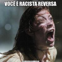 VOCÊ É RACISTA REVERSA