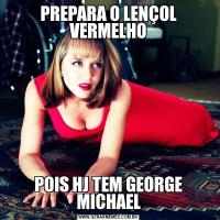PREPARA O LENÇOL VERMELHOPOIS HJ TEM GEORGE MICHAEL