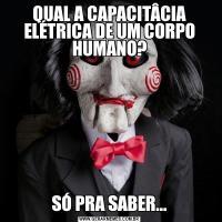 QUAL A CAPACITÂCIA ELÉTRICA DE UM CORPO HUMANO?SÓ PRA SABER...