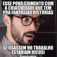ESSE POVO CIUMENTO COM A CRIATIVIDADE QUE TEM PRA FANTASIAR HISTÓRIASSE USASSEM NO TRABALHO ESTARIAM RICOS!