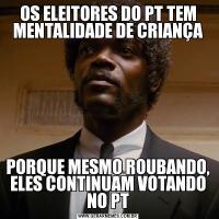 OS ELEITORES DO PT TEM MENTALIDADE DE CRIANÇAPORQUE MESMO ROUBANDO, ELES CONTINUAM VOTANDO NO PT
