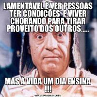LAMENTÁVEL É VER PESSOAS TER CONDIÇÕES  E VIVER CHORANDO PARA TIRAR PROVEITO DOS OUTROS.....MAS À VIDA UM DIA ENSINA !!!