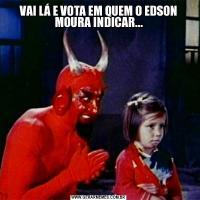 VAI LÁ E VOTA EM QUEM O EDSON MOURA INDICAR...
