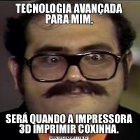 TECNOLOGIA AVANÇADA PARA MIM,SERÁ QUANDO A IMPRESSORA 3D IMPRIMIR COXINHA.