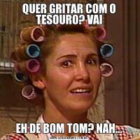 QUER GRITAR COM O TESOURO? VAIEH DE BOM TOM? NAH...