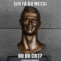 SER FÃ DO MESSIOU DO CR7?