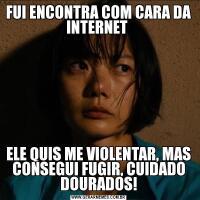FUI ENCONTRA COM CARA DA INTERNET ELE QUIS ME VIOLENTAR, MAS CONSEGUI FUGIR, CUIDADO DOURADOS!