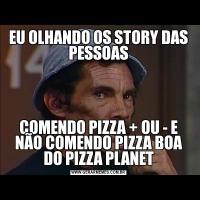EU OLHANDO OS STORY DAS PESSOASCOMENDO PIZZA + OU - E NÃO COMENDO PIZZA BOA DO PIZZA PLANET