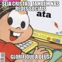 SEJA CRISTÃO  TAMBÉM NAS REDES SOCIAISGLORIFIQUE A DEUS!