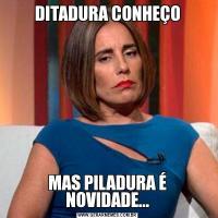 DITADURA CONHEÇOMAS PILADURA É NOVIDADE...
