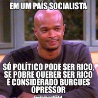 EM UM PAÍS SOCIALISTASÓ POLÍTICO PODE SER RICO, SE POBRE QUERER SER RICO É CONSIDERADO BURGUES OPRESSOR