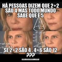 HÁ PESSOAS DIZEM QUE 2+2 SÃO 4 MAS TODO MUNDO SABE QUE É 5SE 2+2 SÃO 4 , 4+6 SÃO 12 ???