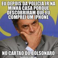 EU DEPOIS DA POLICIA IR NA MINHA CASA PORQUE DESCOBRIRAM QUE EU COMPREI UM IPHONENO CARTAO DO BOLSONARO