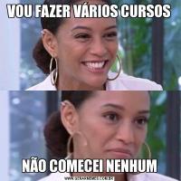 VOU FAZER VÁRIOS CURSOSNÃO COMECEI NENHUM