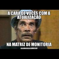 A CARA DE VOCÊS COM A ATUALIZAÇÃONA MATRIZ DE MONITORIA