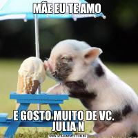 MÃE EU TE AMO E GOSTO MUITO DE VC.     JULIA N
