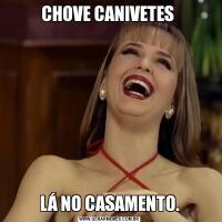 CHOVE CANIVETES LÁ NO CASAMENTO.