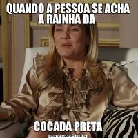 QUANDO A PESSOA SE ACHA A RAINHA DA COCADA PRETA