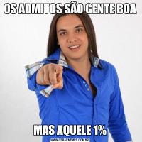OS ADMITOS SÃO GENTE BOAMAS AQUELE 1%