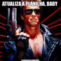 ATUALIZA A PLANILHA, BABY