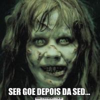 SER GOE DEPOIS DA SED...