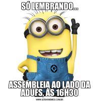 SÓ LEMBRANDO...ASSEMBLEIA AO LADO DA ADUFS, ÀS 16H30