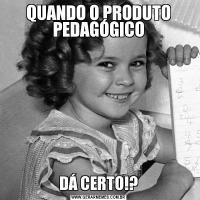 QUANDO O PRODUTO PEDAGÓGICODÁ CERTO!?
