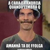 A CARA DA ANDREIA QUANDO LEMBRA QAMANHÃ TA DE FFOLGA