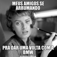 MEUS AMIGOS SE ARRUMANDOPRA DAR UMA VOLTA COM A BMW