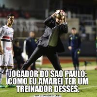 JOGADOR DO SAO PAULO: COMO EU AMAREI TER UM TREINADOR DESSES.