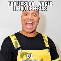 PROFESSORA:    VOCÊS ESTÃO DE FÉRIASEU: