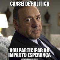 CANSEI DE POLÍTICAVOU PARTICIPAR DO IMPACTO ESPERANÇA
